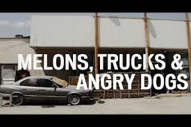 Melons trucks and angry dogs